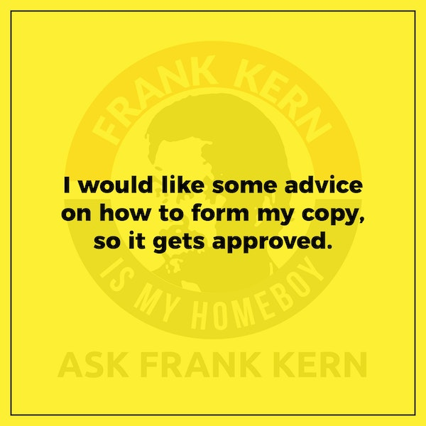 I would like some advice on how to form my copy, so it gets approved. - Frank Kern Greatest Hit Image