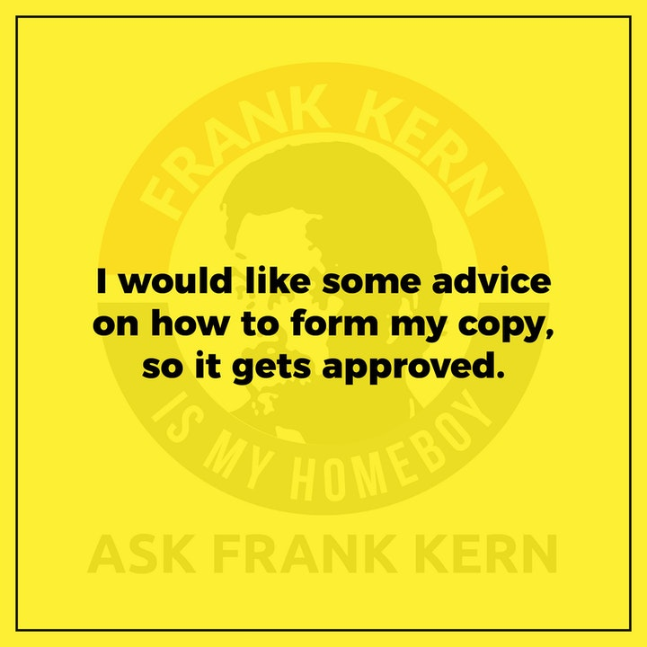 I would like some advice on how to form my copy, so it gets approved. - Frank Kern Greatest Hit