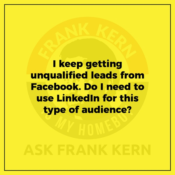 I keep getting unqualified leads from Facebook. Do I need to use LinkedIn for this type of audience? - Frank Kern Greatest Hit Image
