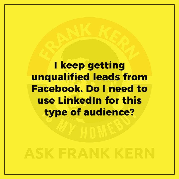 I keep getting unqualified leads from Facebook. Do I need to use LinkedIn for this type of audience? - Frank Kern Greatest Hit