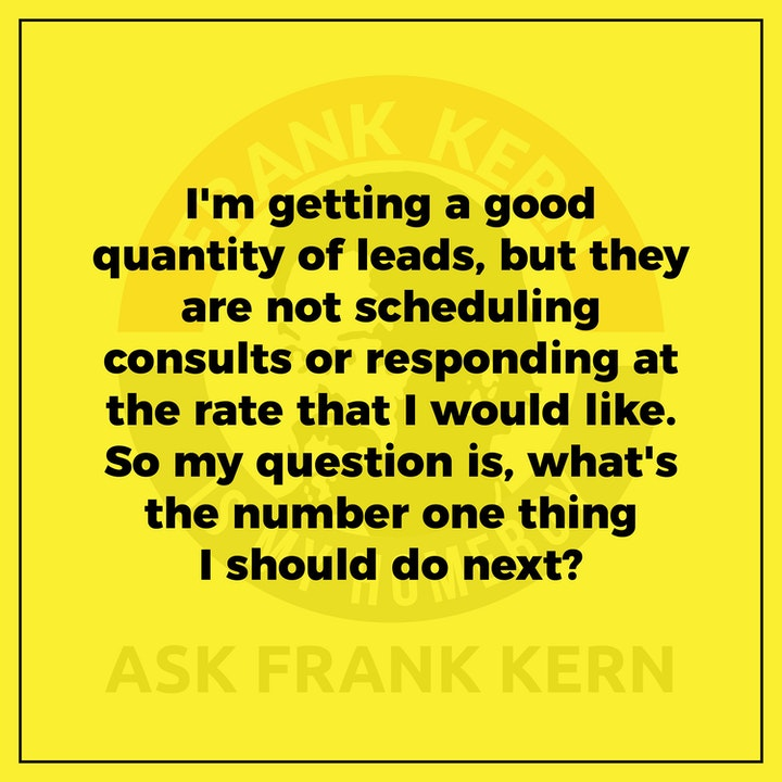 I'm getting a good quantity of leads, but they are not scheduling consults or responding at the rate that I would like. So my question is, what's the number one thing I should do next? - Frank Kern Greatest Hit