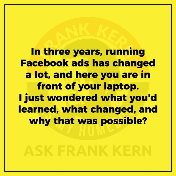 In three years, running Facebook ads has changed a lot, and here you are in front of your laptop. I just wondered what you'd learned, what changed, and why that was possible? Image