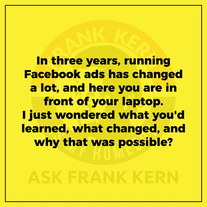 In three years, running Facebook ads has changed a lot, and here you are in front of your laptop. I just wondered what you'd learned, what changed, and why that was possible?