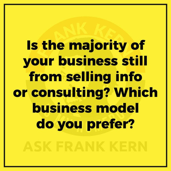 Is the majority of your business still from selling info or consulting? Which business model do you prefer? - Frank Kern Greatest Hit Image