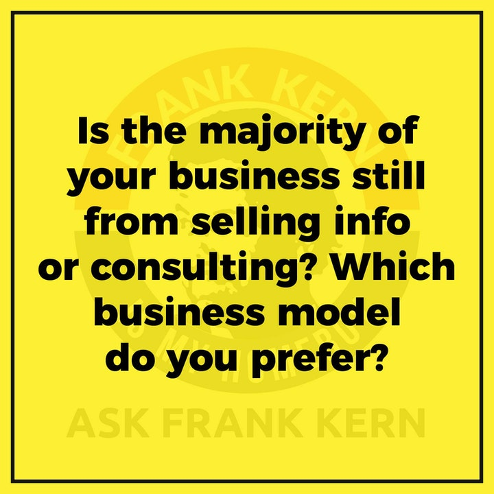 Is the majority of your business still from selling info or consulting? Which business model do you prefer? - Frank Kern Greatest Hit
