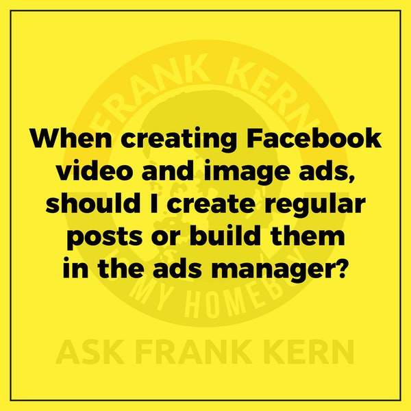 When creating Facebook video and image ads, should I create regular posts or build them in the ads manager? - Frank Kern Greatest Hit Image