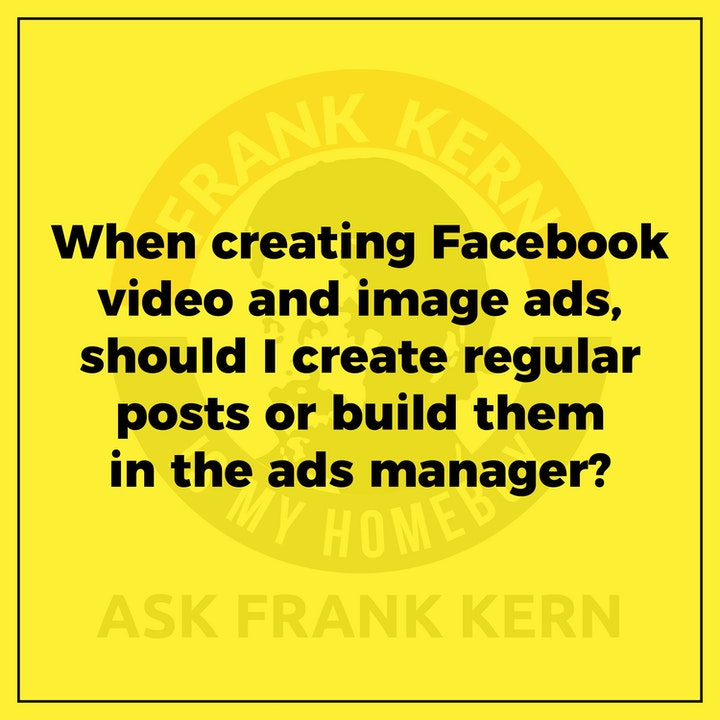 When creating Facebook video and image ads, should I create regular posts or build them in the ads manager? - Frank Kern Greatest Hit