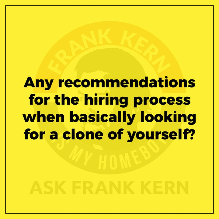 Any recommendations for the hiring process when basically looking for a clone of yourself? - Frank Kern Greatest Hit