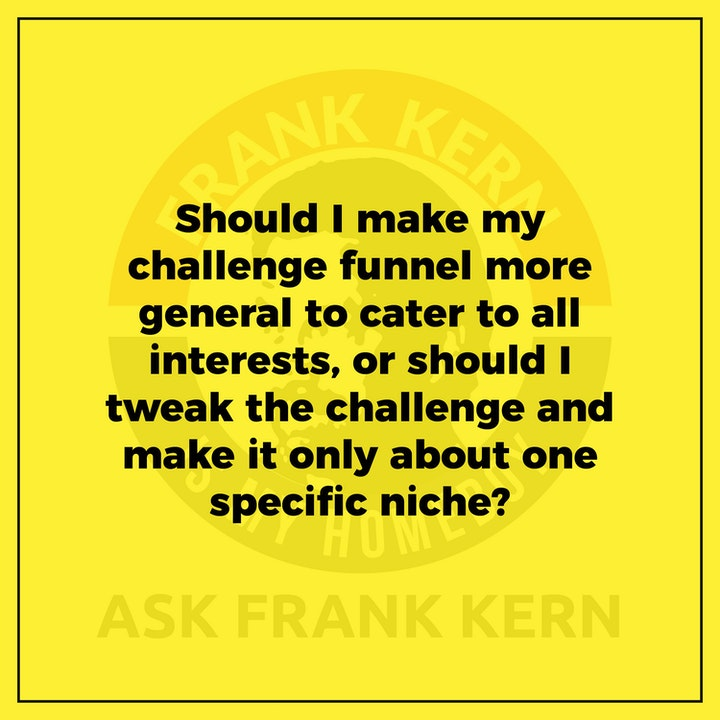 Should I make my challenge funnel more general to cater to all interests, or should I tweak the challenge and make it only about one specific niche? - Frank Kern Greatest Hit