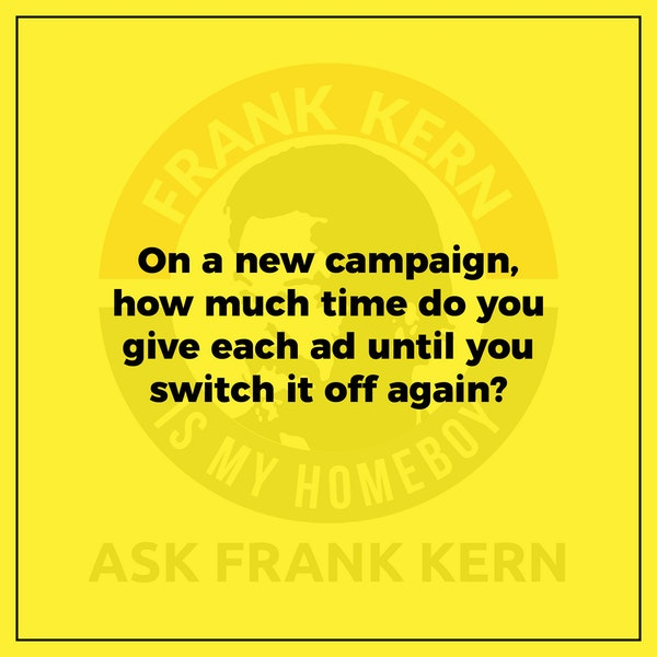 On a new campaign, how much time do you give each ad until you switch it off again? - Frank Kern Greatest Hit Image