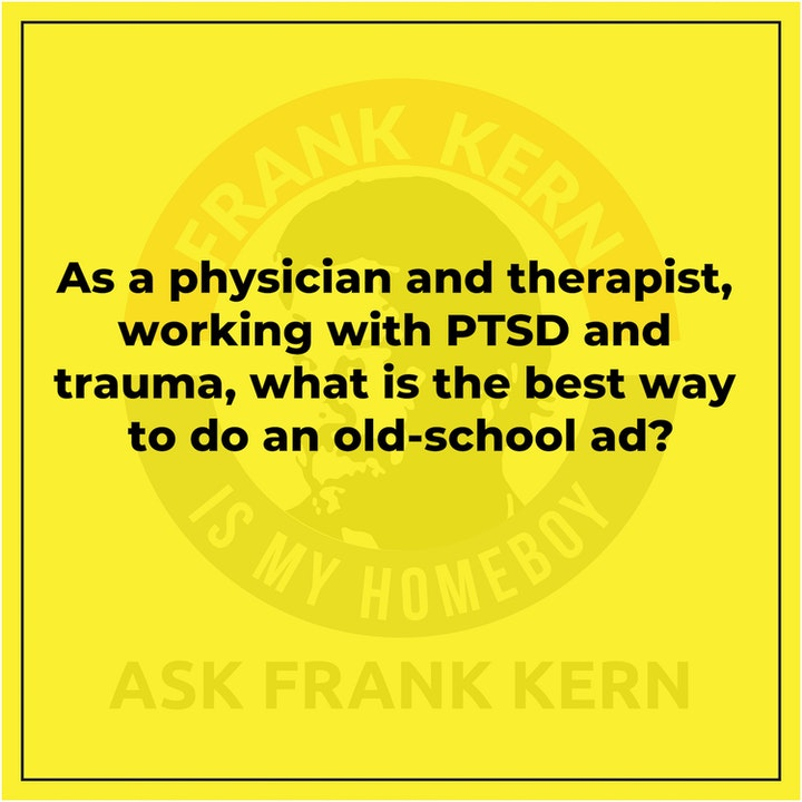As a physician and therapist, working with PTSD and trauma, what is the best way to do an old-school ad? - Frank Kern Greatest Hit