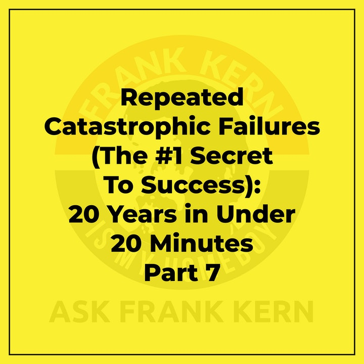 Repeated Catastrophic Failures (The #1 Secret To Success): 20 Years in Under 20 Minutes Part 7 - Frank Kern Greatest Hit