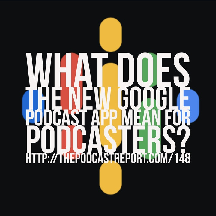 What Does The New Google Podcast App Mean For Podcasters? - The Podcast Report Episode #148