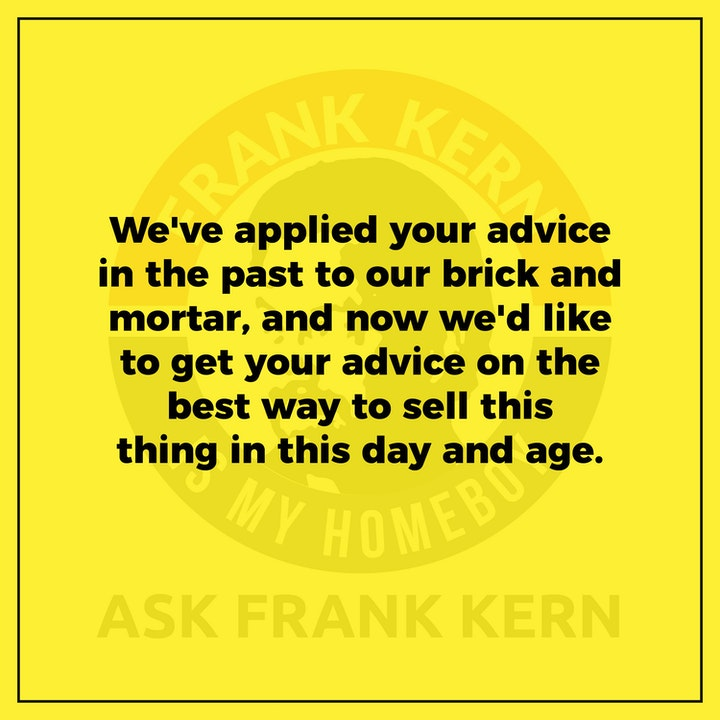 We've applied your advice in the past to our brick and mortar, and now we'd like to get your advice on the best way to sell this thing in this day and age. - Frank Kern Greatest Hit
