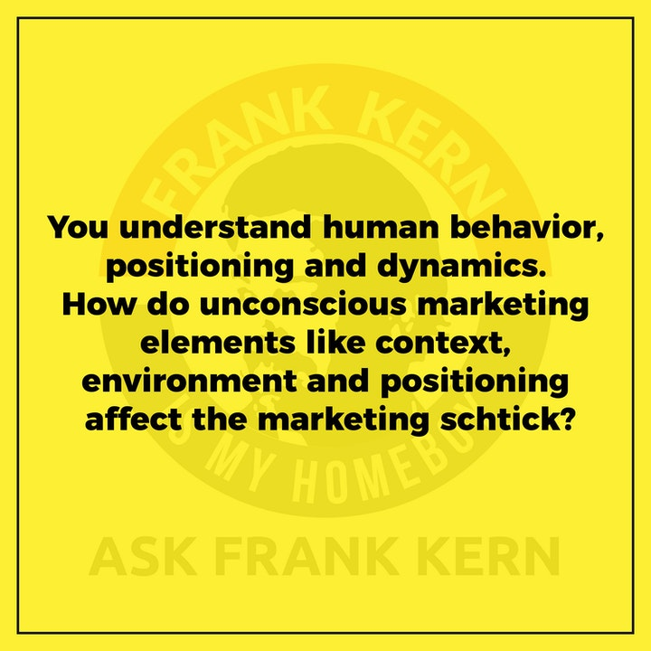 You understand human behavior, positioning and dynamics. How do unconscious marketing elements like context, environment and positioning affect the marketing schtick? - Frank Kern Greatest Hit