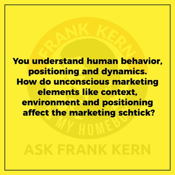 You understand human behavior, positioning and dynamics. How do unconscious marketing elements like context, environment and positioning affect the marketing schtick? - Frank Kern Greatest Hit Image