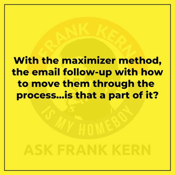 With the maximizer method, the email follow-up with how to move them through the process...is that a part of it? Image
