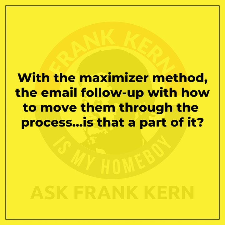 With the maximizer method, the email follow-up with how to move them through the process...is that a part of it?