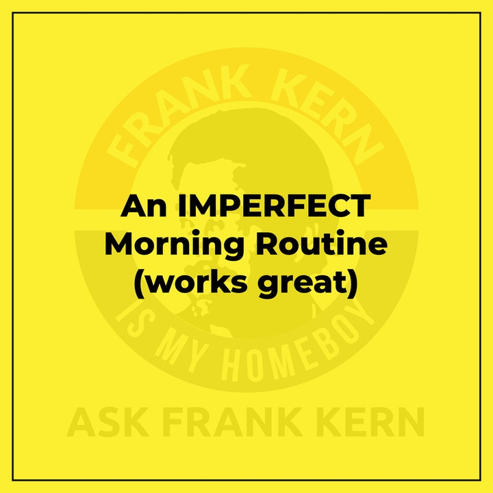 An IMPERFECT Morning Routine (works great)