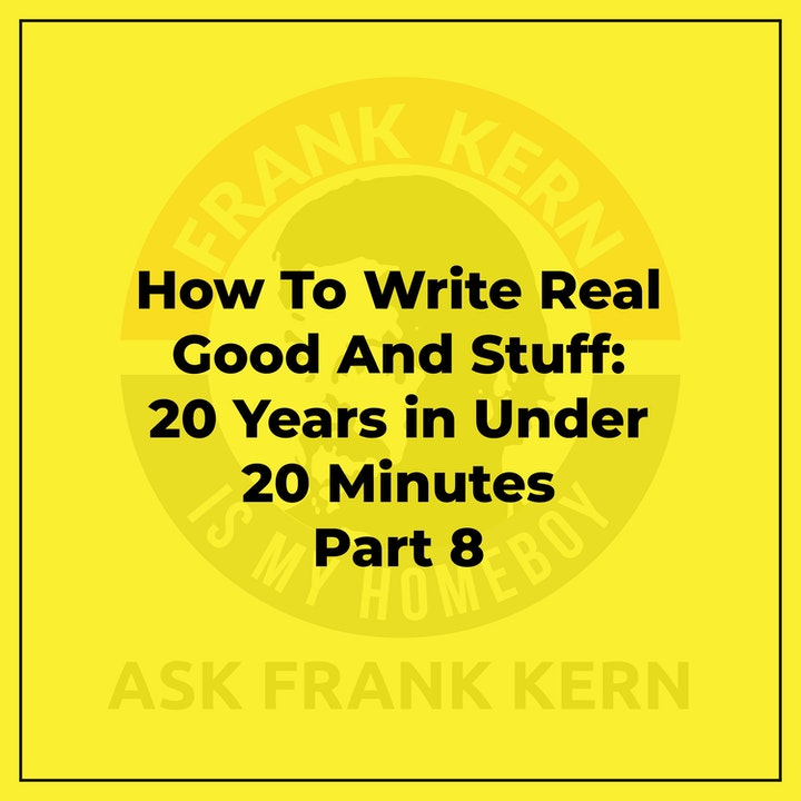 How To Write Real Good And Stuff: 20 Years in Under 20 Minutes Part 8 - Frank Kern Greatest Hit