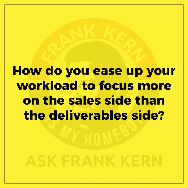 How do you ease up your workload to focus more on the sales side than the deliverables side? - Frank Kern Greatest Hit