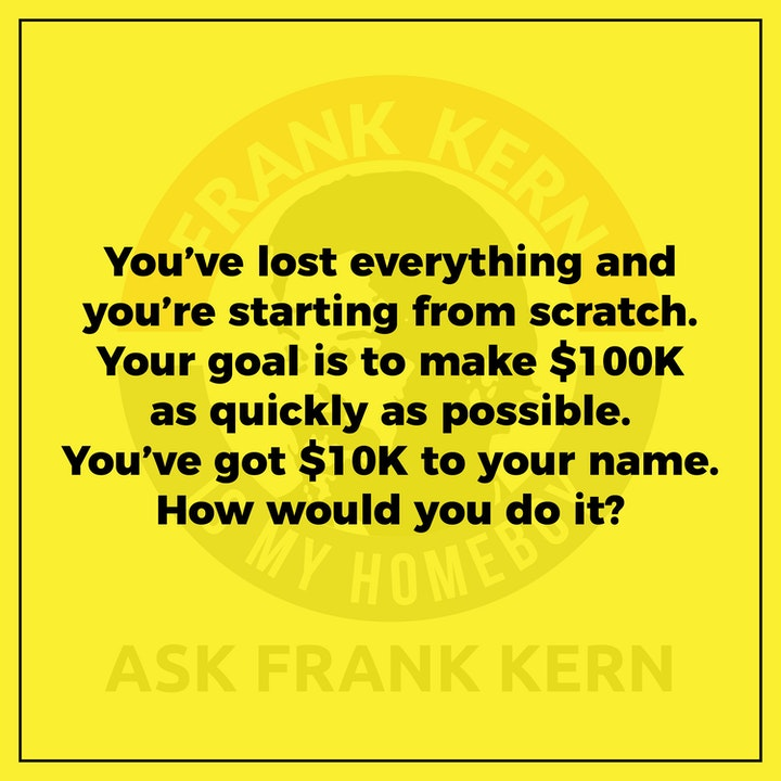 You've lost everything and you're starting from scratch. Your goal is to make $100K as quickly as possible. You've got $10K to your name. How would you do it? - Frank Kern Greatest Hit