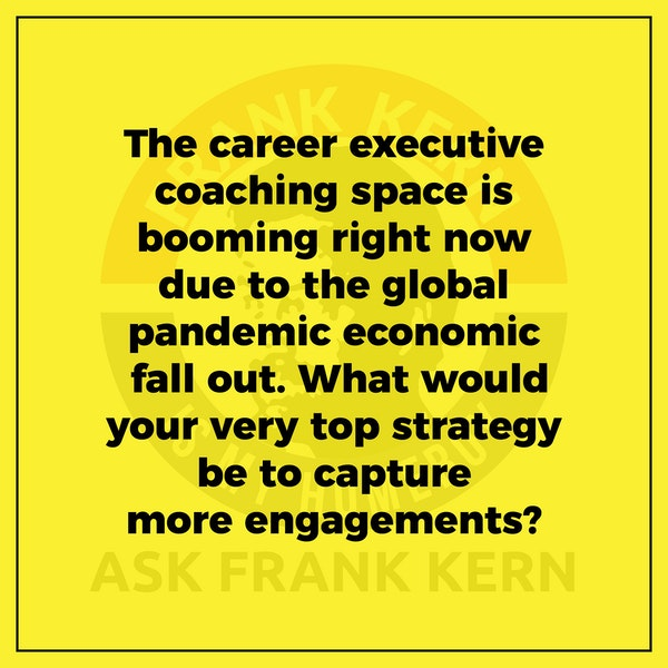 The career executive coaching space is booming right now due to the global pandemic economic fall out. What would your very top strategy be to capture more engagements? Image