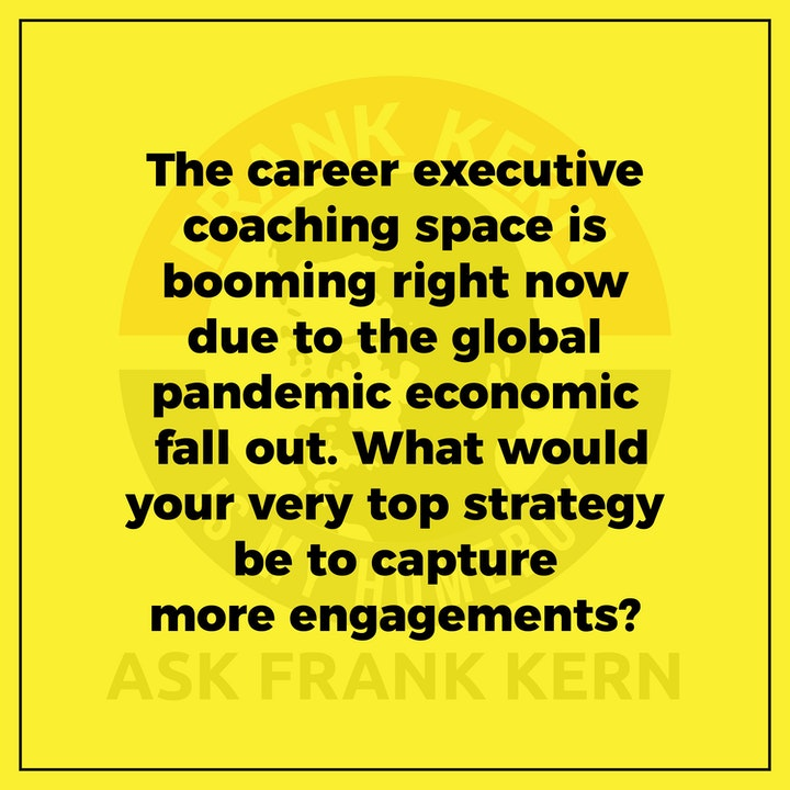 The career executive coaching space is booming right now due to the global pandemic economic fall out. What would your very top strategy be to capture more engagements?