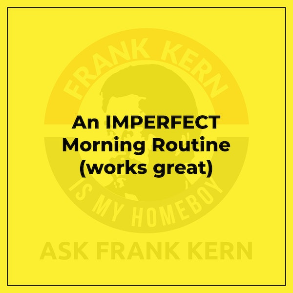 An IMPERFECT Morning Routine (works great) - Frank Kern Greatest Hit Image