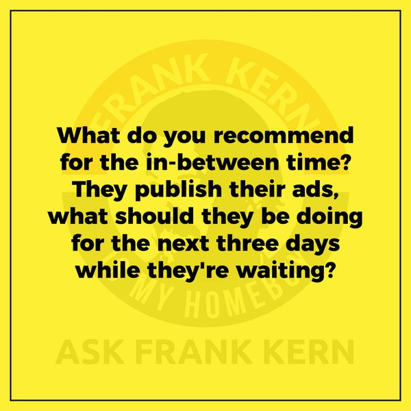 What do you recommend for the in-between time? They publish their ads, what should they be doing for the next three days while they're waiting? - Frank Kern Greatest Hit Image