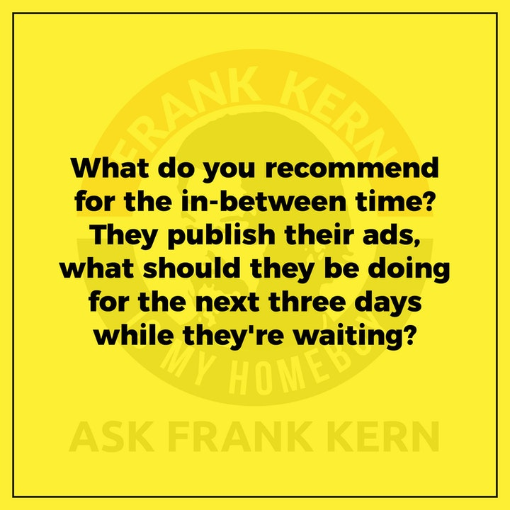 What do you recommend for the in-between time? They publish their ads, what should they be doing for the next three days while they're waiting? - Frank Kern Greatest Hit