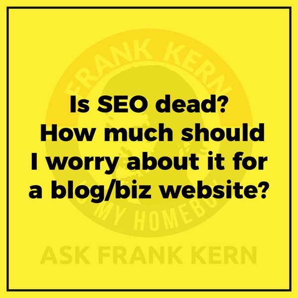 Is SEO dead? How much should I worry about it for a blog/biz website? - Frank Kern Greatest Hit Image