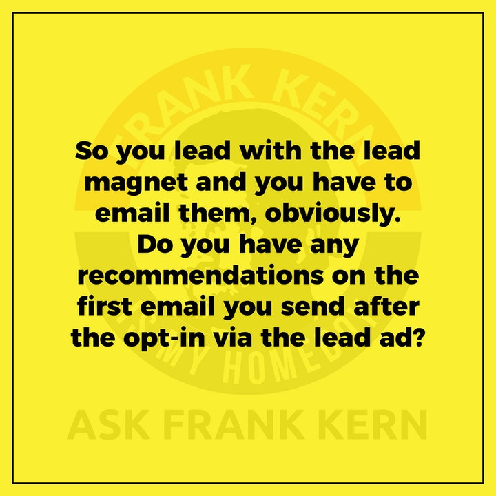 So you lead with the lead magnet and you have to email them, obviously. Do you have any recommendations on the first email you send after the opt-in via the lead ad? - Frank Kern Greatest Hit