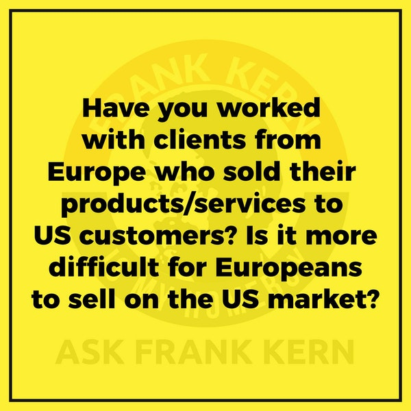 Have you worked with clients from Europe who sold their products/services to US customers? Is it more difficult for Europeans to sell on the US market? - Frank Kern Greatest Hit Image