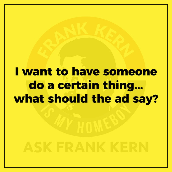 I want to have someone do a certain thing...what should the ad say? - Frank Kern Greatest Hit