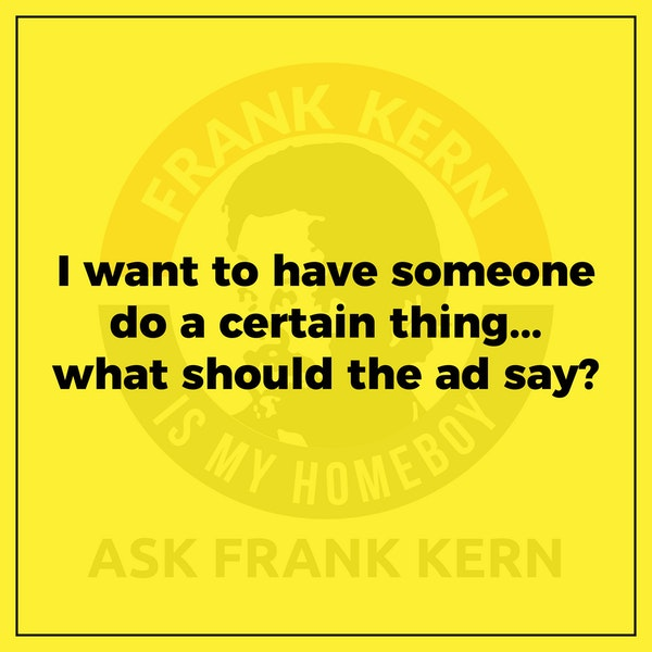 I want to have someone do a certain thing...what should the ad say? - Frank Kern Greatest Hit Image