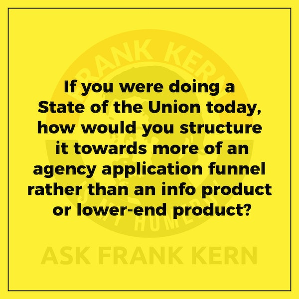 If you were doing a State of the Union today, how would you structure it towards more of an agency application funnel rather than an info product or lower-end product? - Frank Kern Greatest Hit Image