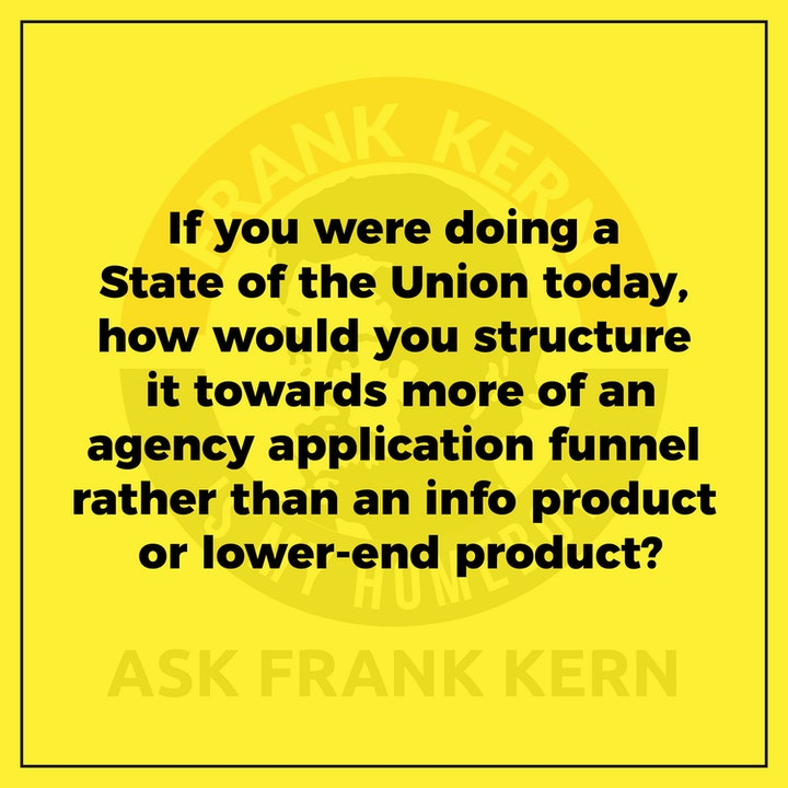 If you were doing a State of the Union today, how would you structure it towards more of an agency application funnel rather than an info product or lower-end product? - Frank Kern Greatest Hit