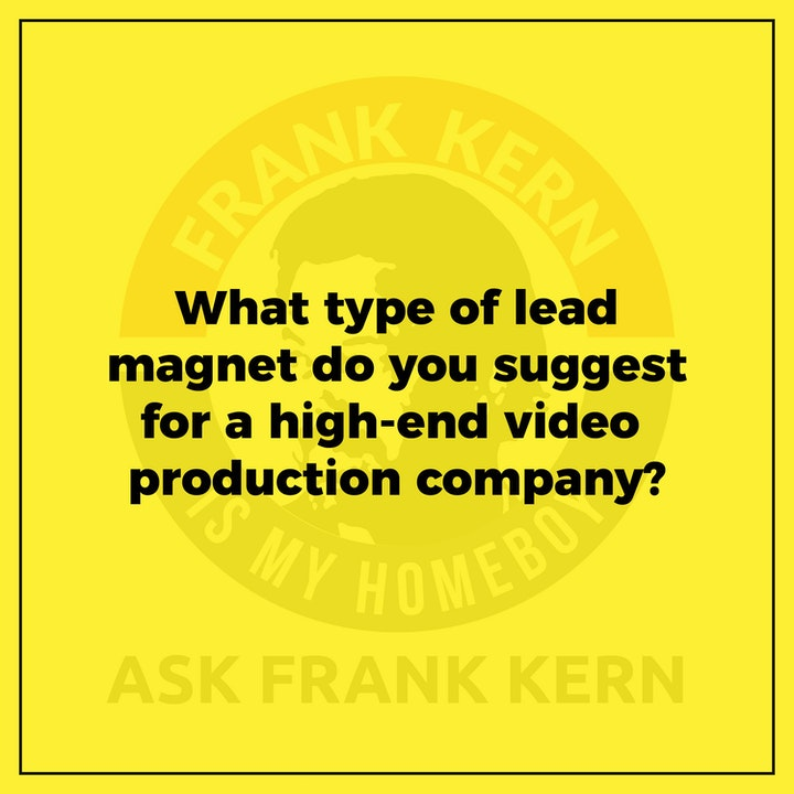 What type of lead magnet do you suggest for a high-end video production company? - Frank Kern Greatest Hit
