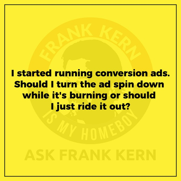 I started running conversion ads. Should I turn the ad spin back down while it's burning or should I just ride it out? - Frank Kern Greatest Hit Image