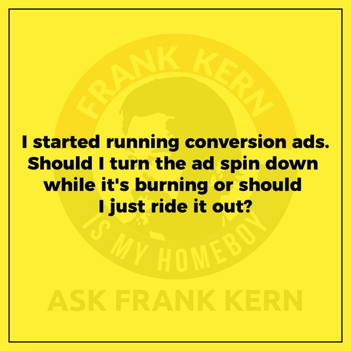 I started running conversion ads. Should I turn the ad spin back down while it's burning or should I just ride it out? - Frank Kern Greatest Hit