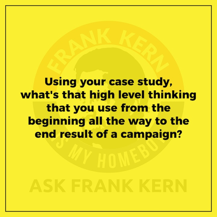 Using your case study, what's that high level thinking that you use from the beginning all the way to the end result of a campaign? - Frank Kern Greatest Hit