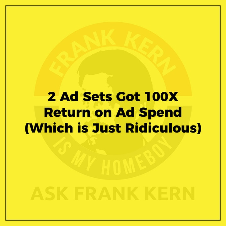 2 Ad Sets Got 100X Return on Ad Spend (Which is Just Ridiculous) - Frank Kern Greatest Hit