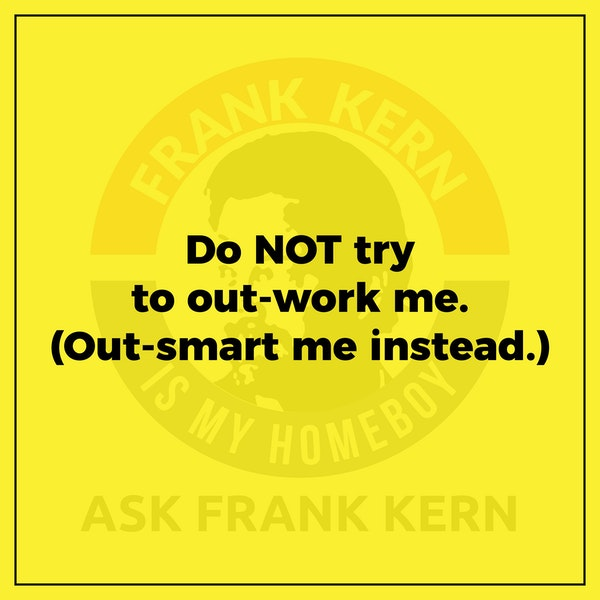 Do NOT try to out-work me. (Out-smart me instead.) - Frank Kern Greatest Hit Image