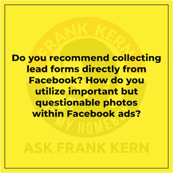 Do you recommend collecting lead forms directly from Facebook? How do you utilize important but questionable photos within Facebook ads? - Frank Kern Greatest Hit Image