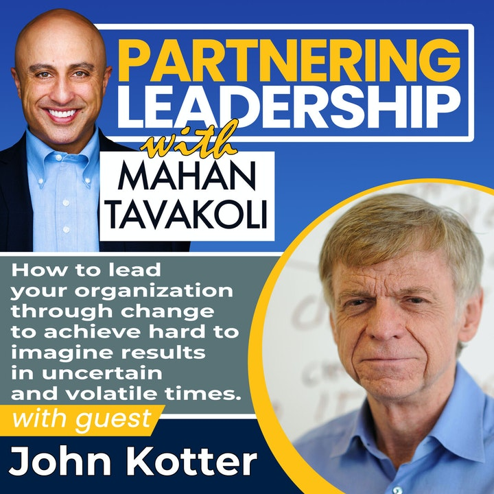 How to lead your organization through change to achieve hard to imagine results in uncertain and volatile times with John Kotter | Global Thought Leader