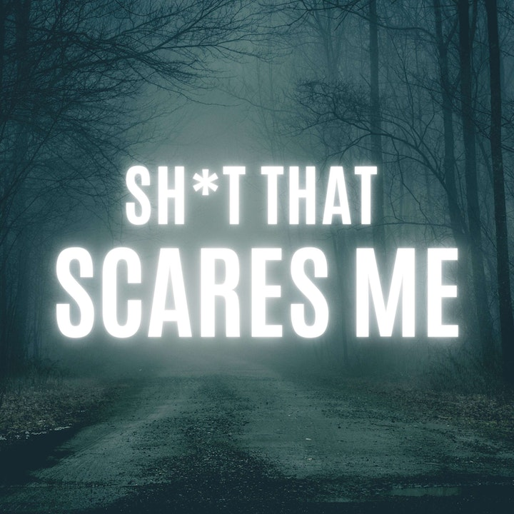 Sh*t That Scares Me