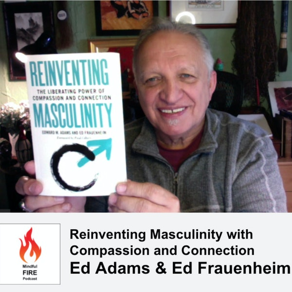 20 : Reinventing Masculinity with Compassion and Connection with Ed Adams & Ed Frauenheim