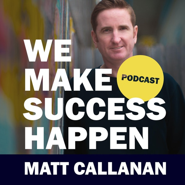 We Make Success Happen with Matt Callanan | Episode 1 Image