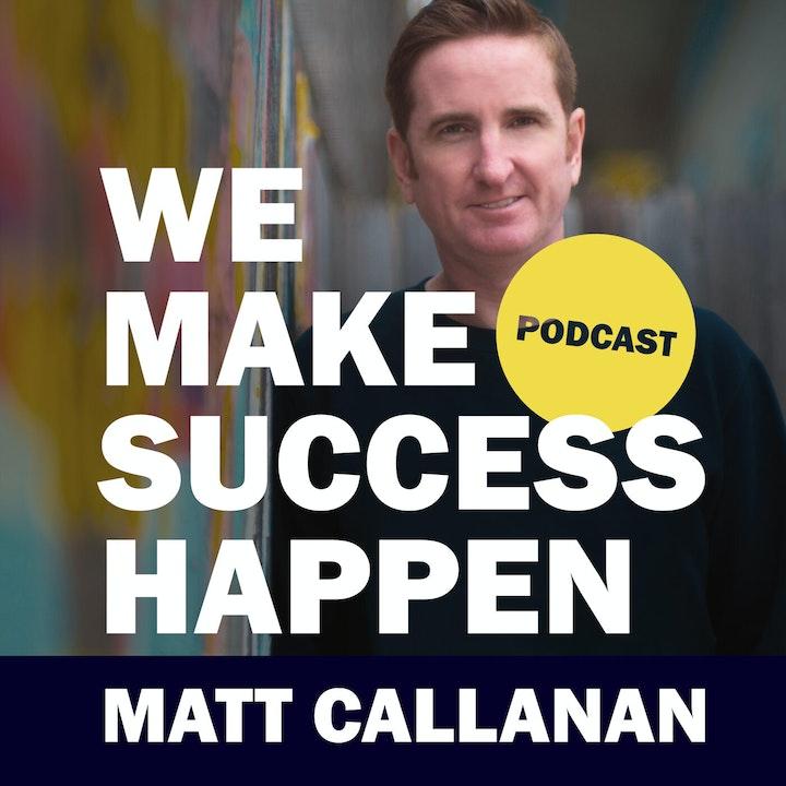 We Make Success Happen with Matt Callanan | Episode 1